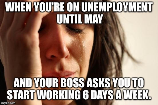 First World Problems Meme | WHEN YOU'RE ON UNEMPLOYMENT UNTIL MAY AND YOUR BOSS ASKS YOU TO START WORKING 6 DAYS A WEEK. | image tagged in memes,first world problems | made w/ Imgflip meme maker