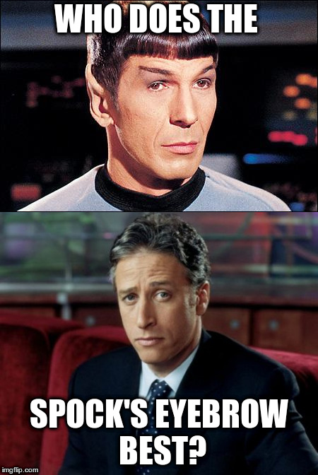 Spock's Eyebrow | WHO DOES THE SPOCK'S EYEBROW BEST? | image tagged in eyebrows,spock,stewart | made w/ Imgflip meme maker