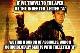 "IF WE TRAVEL TO THE APEX OF THE INVERTED  LETTER ""A"" WE FIND A BUNCH OF ASSHOLES, WHICH COINCIDENTALLY STARTS WITH THE LETTER ""A"" 