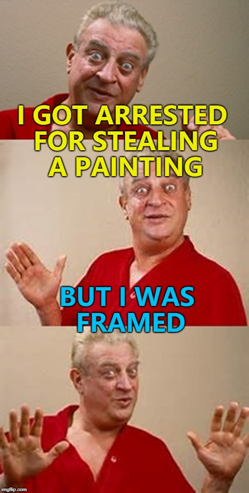 Tell it to the judge... :) | I GOT ARRESTED FOR STEALING A PAINTING BUT I WAS FRAMED | image tagged in bad pun dangerfield,memes,crime,painting,art | made w/ Imgflip meme maker