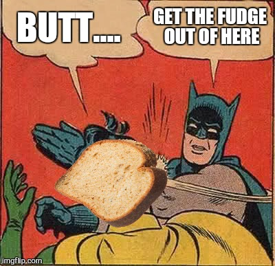 Batman Slapping Robin Meme | BUTT.... GET THE FUDGE OUT OF HERE | image tagged in memes,batman slapping robin,toast,butt | made w/ Imgflip meme maker