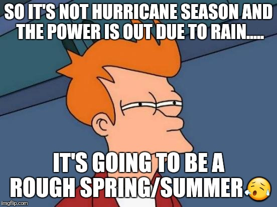 Futurama Fry Meme | SO IT'S NOT HURRICANE SEASON AND THE POWER IS OUT DUE TO RAIN..... IT'S GOING TO BE A ROUGH SPRING/SUMMER | image tagged in memes,futurama fry | made w/ Imgflip meme maker