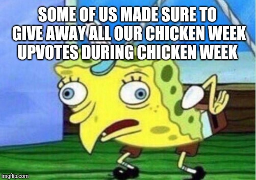 Mocking Spongebob Meme | SOME OF US MADE SURE TO GIVE AWAY ALL OUR CHICKEN WEEK UPVOTES DURING CHICKEN WEEK | image tagged in memes,mocking spongebob | made w/ Imgflip meme maker