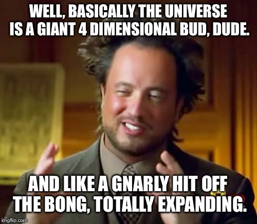 Professor Budwell | WELL, BASICALLY THE UNIVERSE IS A GIANT 4 DIMENSIONAL BUD, DUDE. AND LIKE A GNARLY HIT OFF THE BONG, TOTALLY EXPANDING. | image tagged in memes,ancient aliens,stoner,space weed,bud,cannabis | made w/ Imgflip meme maker