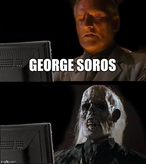 Ill Just Wait Here Meme | GEORGE SOROS | image tagged in memes,ill just wait here | made w/ Imgflip meme maker
