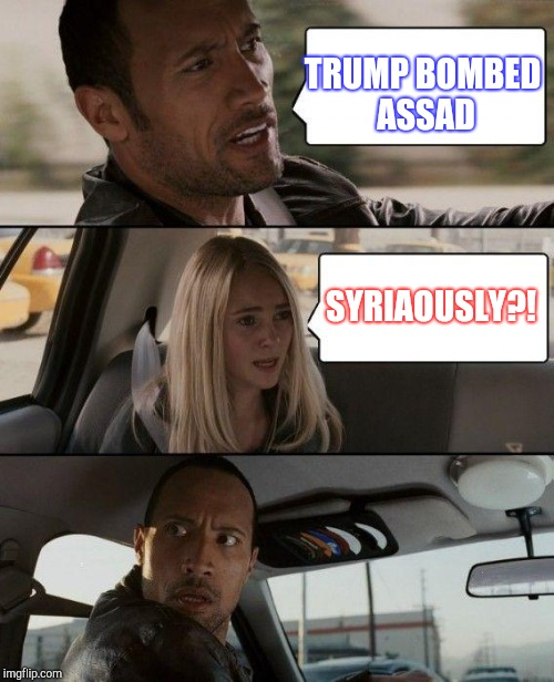 Syriaously? |  TRUMP BOMBED ASSAD; SYRIAOUSLY?! | image tagged in memes,the rock driving,jbmemegeek,syria,trump | made w/ Imgflip meme maker