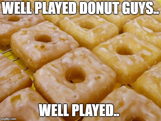 Don't Tell Homer... | WELL PLAYED DONUT GUYS.. WELL PLAYED.. | image tagged in square donuts,glazed,homer simpson | made w/ Imgflip meme maker