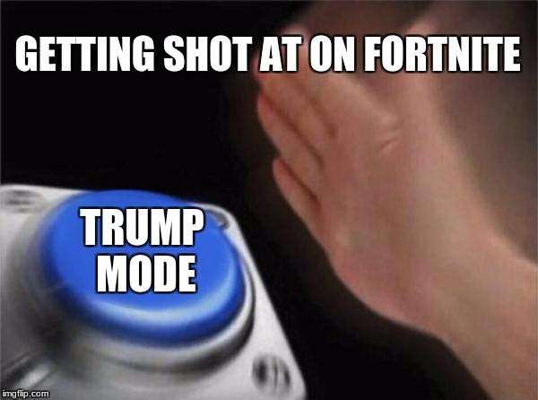 Blank Nut Button Meme | GETTING SHOT AT ON FORTNITE TRUMP MODE | image tagged in memes,blank nut button | made w/ Imgflip meme maker
