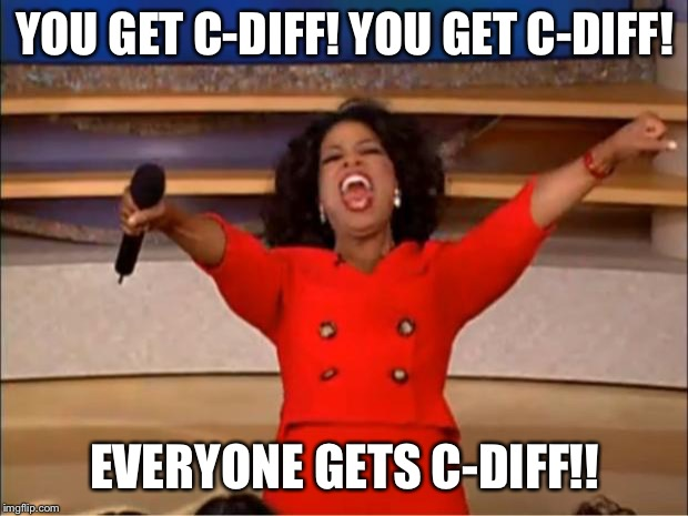 Oprah You Get A Meme | YOU GET C-DIFF! YOU GET C-DIFF! EVERYONE GETS C-DIFF!! | image tagged in memes,oprah you get a | made w/ Imgflip meme maker