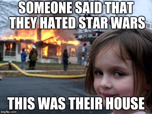 die hard star wars fans be like | SOMEONE SAID THAT THEY HATED STAR WARS THIS WAS THEIR HOUSE | image tagged in memes,disaster girl | made w/ Imgflip meme maker
