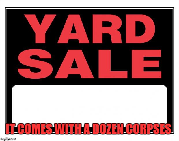 yard sale | IT COMES WITH A DOZEN CORPSES | image tagged in yard sale | made w/ Imgflip meme maker