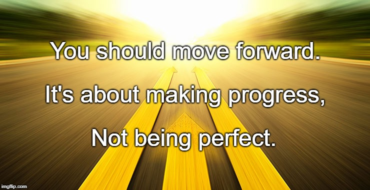 You should move forward. Not being perfect. It's about making progress, | image tagged in to move forward | made w/ Imgflip meme maker