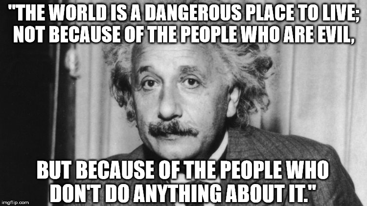 "Was Thinking about this Einstein Quote and how it relates to the US responding to Syria with missiles. | ""THE WORLD IS A DANGEROUS PLACE TO LIVE; NOT BECAUSE OF THE PEOPLE WHO ARE EVIL, BUT BECAUSE OF THE PEOPLE WHO DON'T DO ANYTHING ABOUT IT."" 