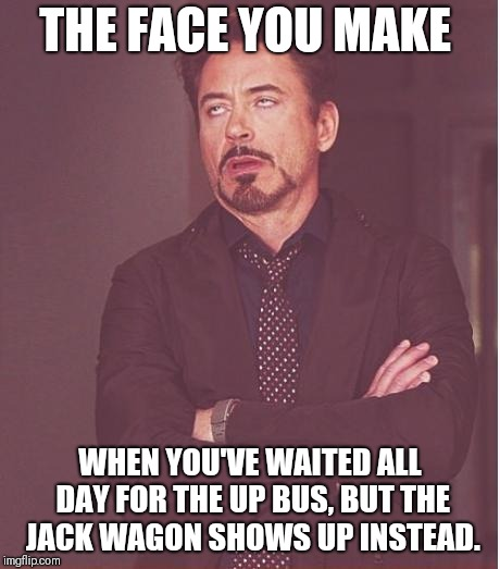Face You Make Robert Downey Jr Meme | THE FACE YOU MAKE WHEN YOU'VE WAITED ALL DAY FOR THE UP BUS, BUT THE JACK WAGON SHOWS UP INSTEAD. | image tagged in memes,face you make robert downey jr | made w/ Imgflip meme maker