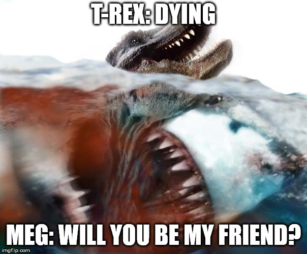 Meg's need friends too. | T-REX: DYING MEG: WILL YOU BE MY FRIEND? | image tagged in megalodon,funny,memes,shark | made w/ Imgflip meme maker