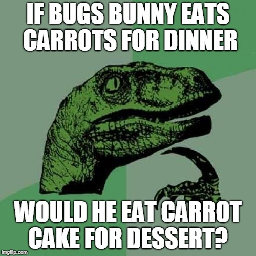 Philosoraptor | IF BUGS BUNNY EATS CARROTS FOR DINNER WOULD HE EAT CARROT CAKE FOR DESSERT? | image tagged in memes,philosoraptor,bugs bunny,cartoons,funny,curry2017 | made w/ Imgflip meme maker
