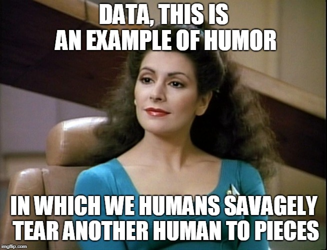 DATA, THIS IS AN EXAMPLE OF HUMOR IN WHICH WE HUMANS SAVAGELY TEAR ANOTHER HUMAN TO PIECES | made w/ Imgflip meme maker