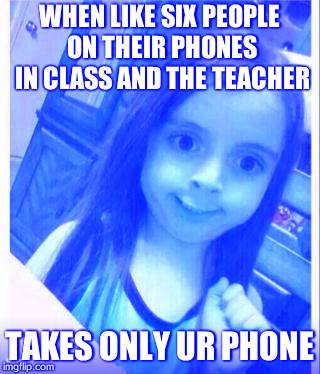 Goofy Face Girl | WHEN LIKE SIX PEOPLE ON THEIR PHONES IN CLASS AND THE TEACHER TAKES ONLY UR PHONE | image tagged in goofy face girl | made w/ Imgflip meme maker