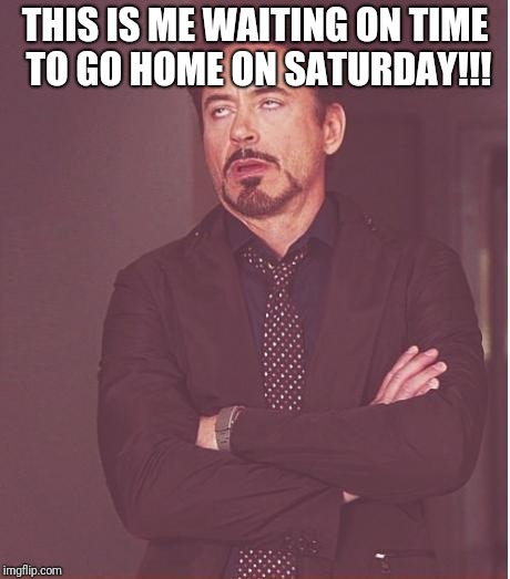 Face You Make Robert Downey Jr Meme | THIS IS ME WAITING ON TIME TO GO HOME ON SATURDAY!!! | image tagged in memes,face you make robert downey jr | made w/ Imgflip meme maker