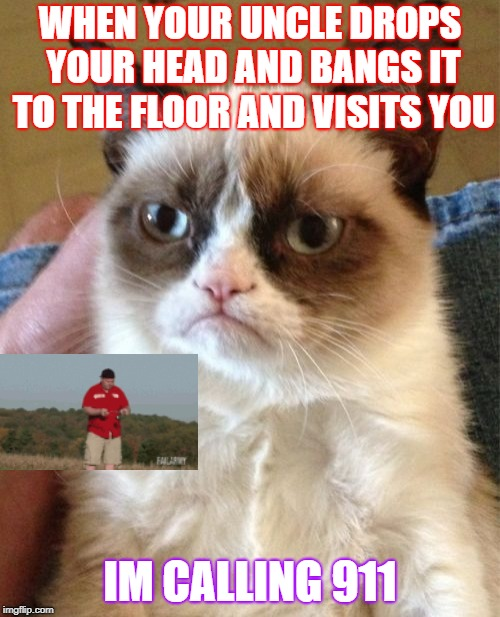 Grumpy Cat Meme | WHEN YOUR UNCLE DROPS YOUR HEAD AND BANGS IT TO THE FLOOR AND VISITS YOU IM CALLING 911 | image tagged in memes,grumpy cat | made w/ Imgflip meme maker