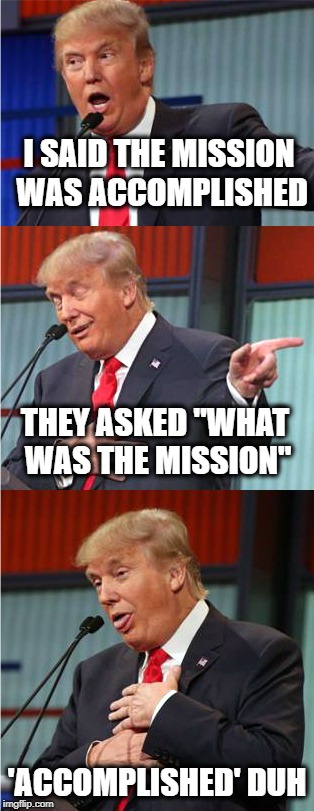 "Bad Pun Trump | I SAID THE MISSION WAS ACCOMPLISHED 'ACCOMPLISHED' DUH THEY ASKED ""WHAT WAS THE MISSION"" 
