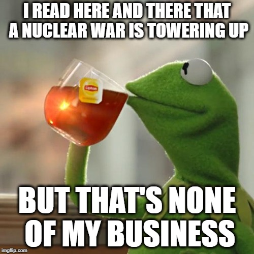 But Thats None Of My Business Meme | I READ HERE AND THERE THAT A NUCLEAR WAR IS TOWERING UP BUT THAT'S NONE OF MY BUSINESS | image tagged in memes,but thats none of my business,kermit the frog | made w/ Imgflip meme maker