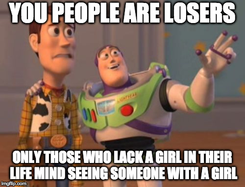 X, X Everywhere Meme | YOU PEOPLE ARE LOSERS ONLY THOSE WHO LACK A GIRL IN THEIR LIFE MIND SEEING SOMEONE WITH A GIRL | image tagged in memes,x,x everywhere,x x everywhere | made w/ Imgflip meme maker