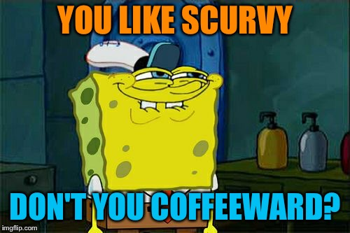Dont You Squidward Meme | YOU LIKE SCURVY DON'T YOU COFFEEWARD? | image tagged in memes,dont you squidward | made w/ Imgflip meme maker