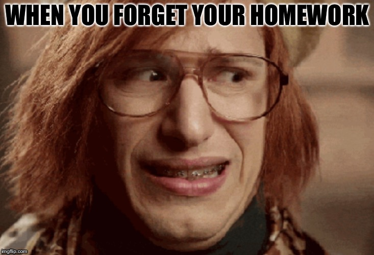 MABYE I ALSO FARTED | WHEN YOU FORGET YOUR HOMEWORK | image tagged in funny | made w/ Imgflip meme maker