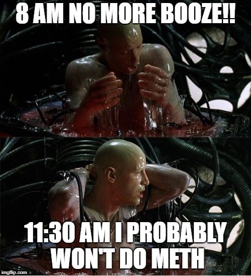 Wake Up Matrix Style | 8 AM NO MORE BOOZE!! 11:30 AM I PROBABLY WON'T DO METH | image tagged in matrix,matrix morpheus,the matrix,welcome to the matrix,matrix pills | made w/ Imgflip meme maker