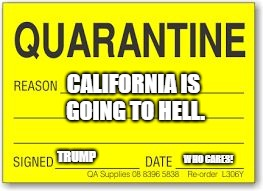CALIFORNIA IS GOING TO HELL. TRUMP WHO CARES! | image tagged in quarantine | made w/ Imgflip meme maker