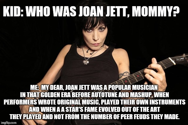 KID: WHO WAS JOAN JETT, MOMMY? ME:  MY DEAR, JOAN JETT WAS A POPULAR MUSICIAN IN THAT GOLDEN ERA BEFORE AUTOTUNE AND MASHUP, WHEN PERFORMERS | image tagged in who was joan jett,music,joan jett | made w/ Imgflip meme maker