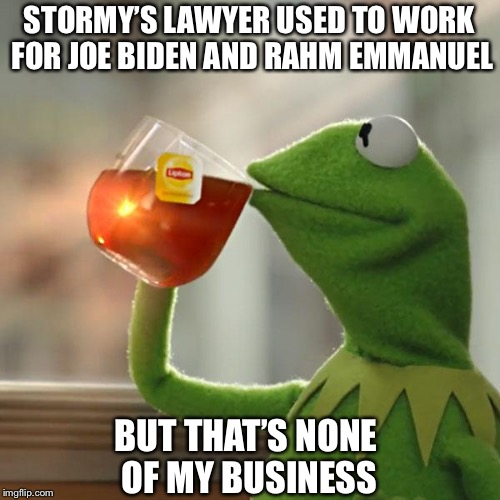 But Thats None Of My Business Meme | STORMY'S LAWYER USED TO WORK FOR JOE BIDEN AND RAHM EMMANUEL BUT THAT'S NONE OF MY BUSINESS | image tagged in memes,but thats none of my business,kermit the frog,politics,stormy daniels | made w/ Imgflip meme maker