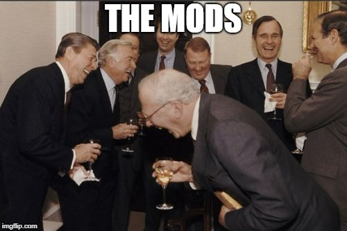 Laughing Men In Suits Meme | THE MODS | image tagged in memes,laughing men in suits | made w/ Imgflip meme maker