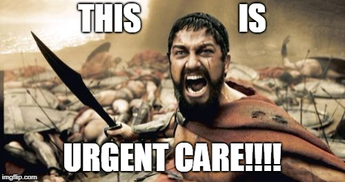 Sparta Leonidas Meme | THIS                IS URGENT CARE!!!! | image tagged in memes,sparta leonidas | made w/ Imgflip meme maker