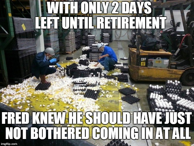 WORK HAPPENS! | WITH ONLY 2 DAYS LEFT UNTIL RETIREMENT FRED KNEW HE SHOULD HAVE JUST NOT BOTHERED COMING IN AT ALL | image tagged in funny | made w/ Imgflip meme maker