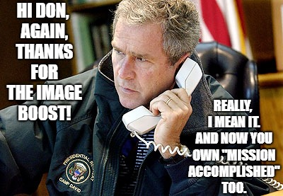 "TRUMP: Bush's prayers answered.  | HI DON, AGAIN, THANKS FOR THE IMAGE BOOST! REALLY, I MEAN IT. AND NOW YOU OWN ""MISSION ACCOMPLISHED"" TOO. 