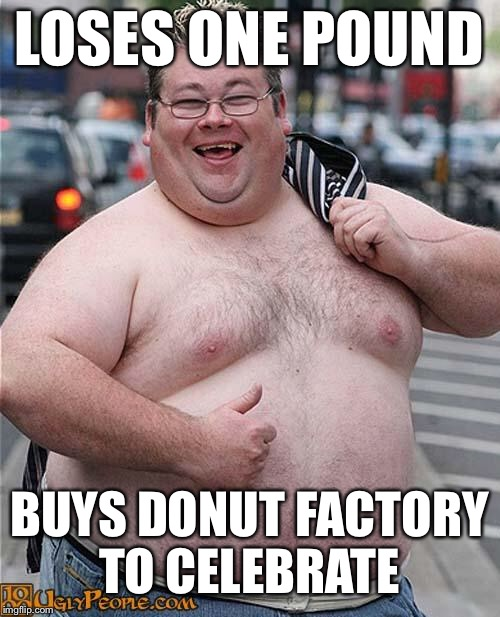 fat guy | LOSES ONE POUND BUYS DONUT FACTORY TO CELEBRATE | image tagged in fat guy | made w/ Imgflip meme maker