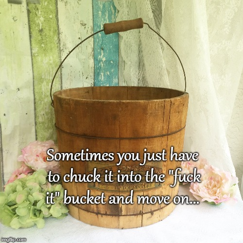 "Fuck It Bucket... | Sometimes you just have to chuck it into the ""f**k it"" bucket and move on... 