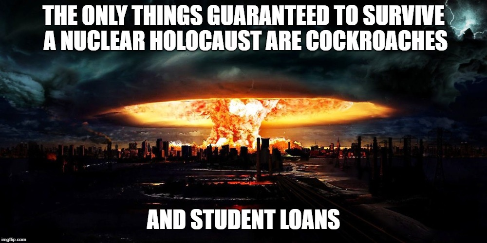 Not Even an Atom Bomb Can Wipe That Debt | THE ONLY THINGS GUARANTEED TO SURVIVE A NUCLEAR HOLOCAUST ARE COCKROACHES AND STUDENT LOANS | image tagged in student loans | made w/ Imgflip meme maker