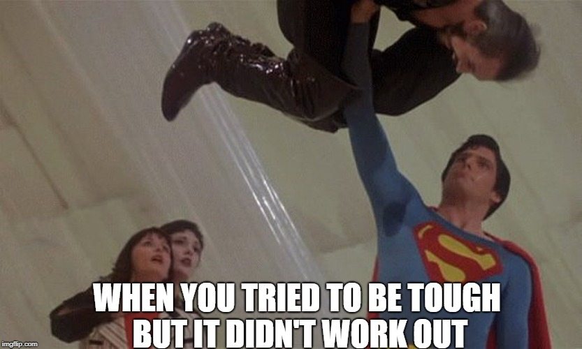 WHEN YOU TRIED TO BE TOUGH BUT IT DIDN'T WORK OUT | image tagged in superman beatdown | made w/ Imgflip meme maker