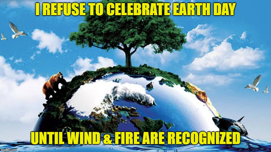 Happy Earth day! | I REFUSE TO CELEBRATE EARTH DAY UNTIL WIND & FIRE ARE RECOGNIZED | image tagged in memes,flat earth,earth | made w/ Imgflip meme maker