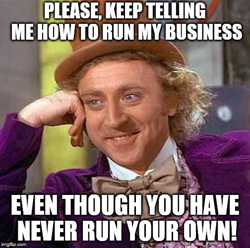And you have no idea what I do or how it's done! | PLEASE, KEEP TELLING ME HOW TO RUN MY BUSINESS EVEN THOUGH YOU HAVE NEVER RUN YOUR OWN! | image tagged in memes,creepy condescending wonka,business,customers | made w/ Imgflip meme maker