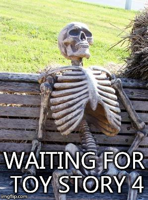 Waiting Skeleton Meme | WAITING FOR TOY STORY 4 | image tagged in memes,waiting skeleton | made w/ Imgflip meme maker