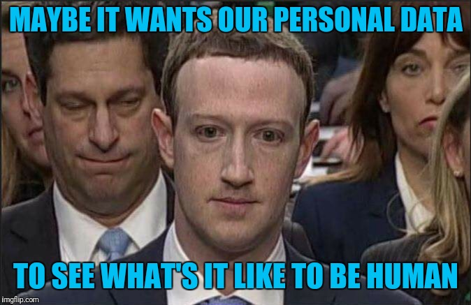 Does Not COMPUTE! | MAYBE IT WANTS OUR PERSONAL DATA TO SEE WHAT'S IT LIKE TO BE HUMAN | image tagged in mark zuckerberg | made w/ Imgflip meme maker