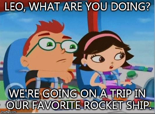 LEO, WHAT ARE YOU DOING? WE'RE GOING ON A TRIP IN OUR FAVORITE ROCKET SHIP. | image tagged in little einsteins meme | made w/ Imgflip meme maker