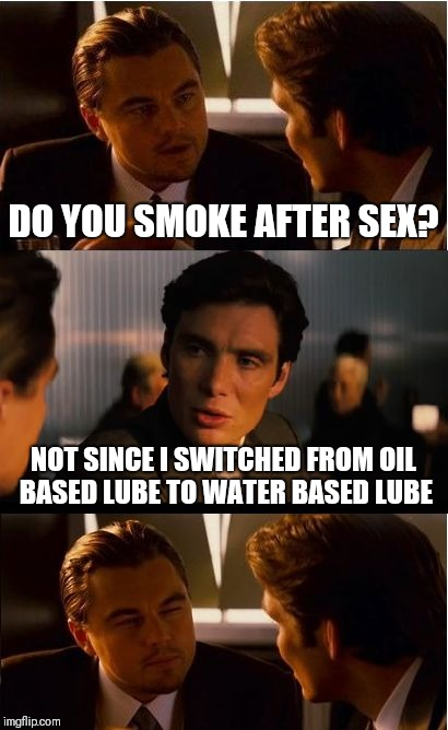 Inception Meme | DO YOU SMOKE AFTER SEX? NOT SINCE I SWITCHED FROM OIL BASED LUBE TO WATER BASED LUBE | image tagged in memes,inception | made w/ Imgflip meme maker