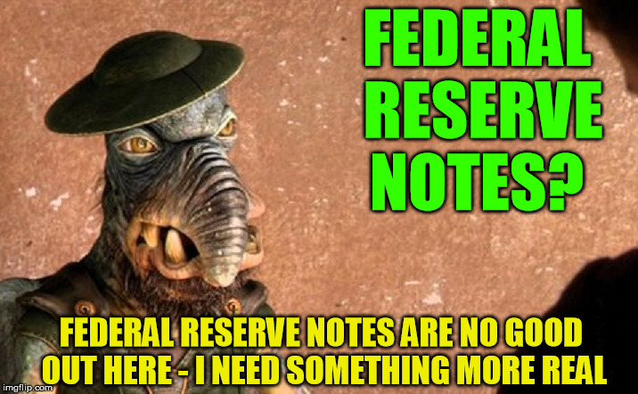 Ron Paul is actually right - the Federal Reserve is neither Federal nor a reserve |  FEDERAL RESERVE NOTES? FEDERAL RESERVE NOTES ARE NO GOOD OUT HERE - I NEED SOMETHING MORE REAL | image tagged in watto,federal reserve,ron paul | made w/ Imgflip meme maker
