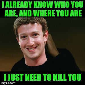 He actually does tho | I ALREADY KNOW WHO YOU ARE, AND WHERE YOU ARE I JUST NEED TO KILL YOU | image tagged in memes,mark zuckerberg,the zucc,facebook,zuckerberg | made w/ Imgflip meme maker