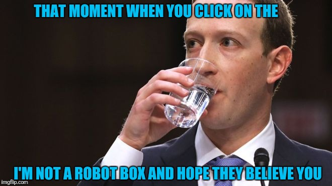 THAT MOMENT WHEN YOU CLICK ON THE I'M NOT A ROBOT BOX AND HOPE THEY BELIEVE YOU | image tagged in mark zuckerberg | made w/ Imgflip meme maker